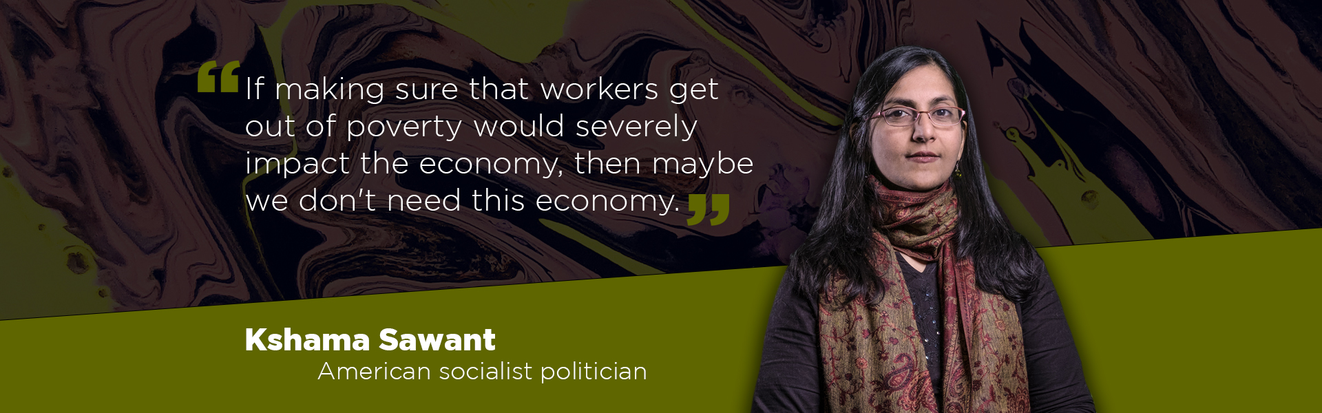 """""""If making sure that workers get out of poverty would severely impact the economy, then maybe we don't need this economy."""" Kshama Sawant, American socialist politician"""