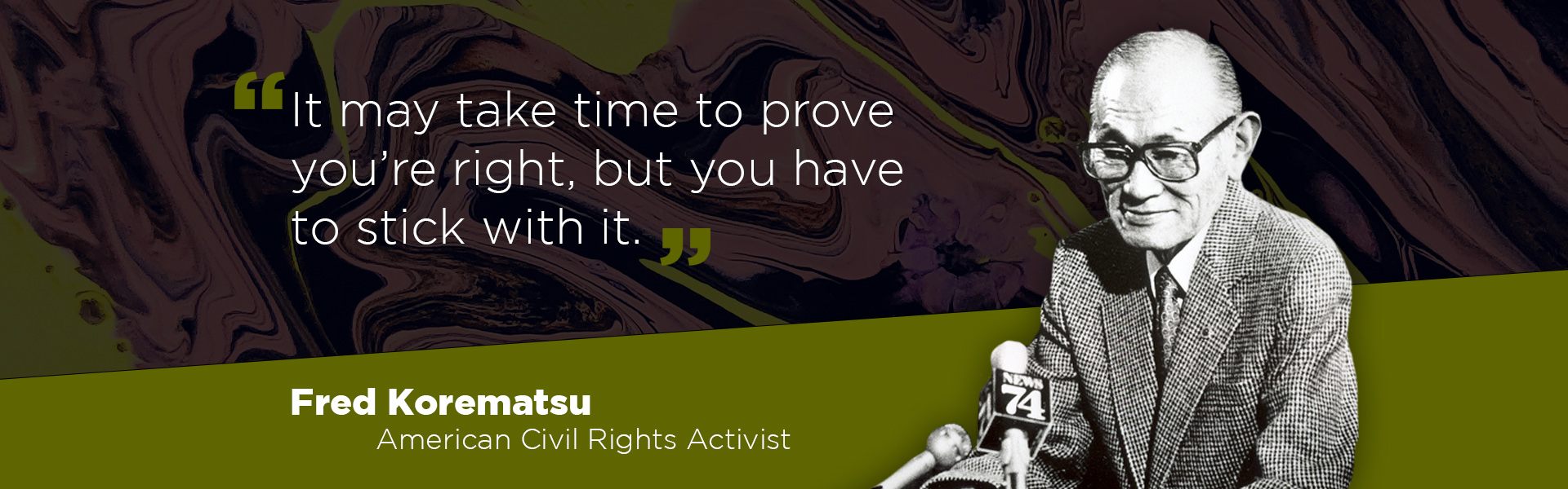 """""""It may take time to prove you're right, but you have to stick with it."""" - Fred Korematsu, American Civil Rights Activist"""