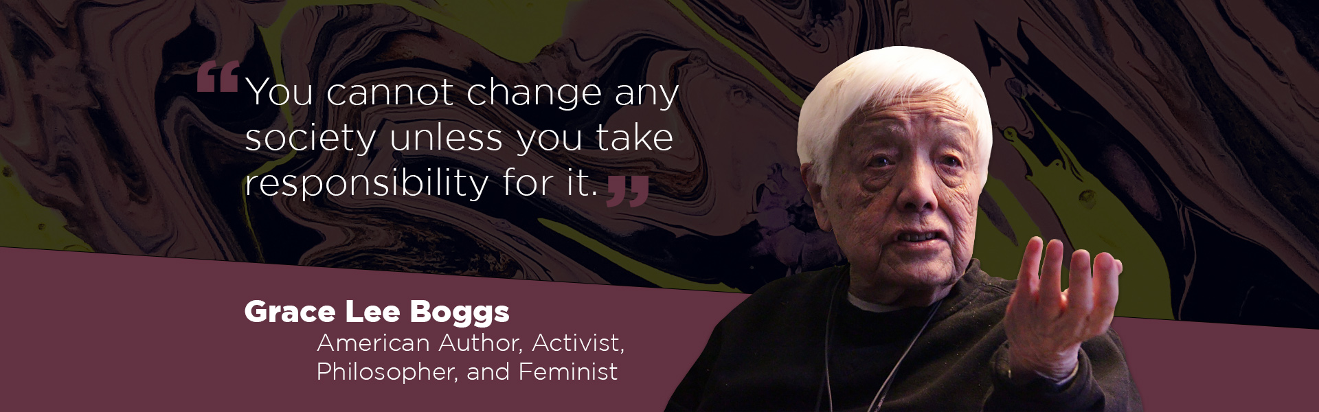 """""""You cannot change any society unless you take responsibility for it."""" - Grace Lee Boggs, American author, activist, philosopher, and feminist"""